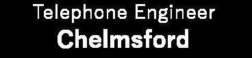 Telephone Engineer Chelmsford Essex 01245 208 217